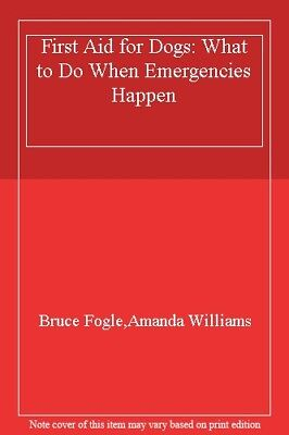 First Aid for Dogs: What to Do When Emergencies Happen By Bruce Fogle
