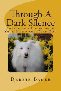 Through a Dark Silence : Loving and Living with Your Blind and Deaf Dog: By B...