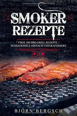Smoker Rezepte Über 100 BBQ Grill Rezepte - Sensationell einfach und raffiniert