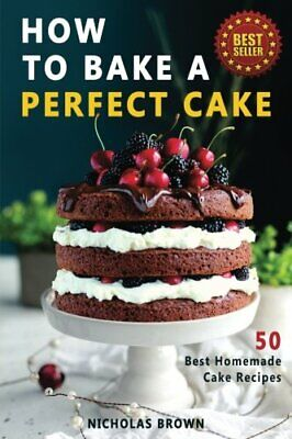 How to Bake a Perfect Cake: 50 Best Homemade Cake Recipes By Nicholas