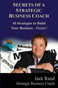 Secrets of a Strategic Business Coach: 10 Strategies to Build You by Rand, Jack