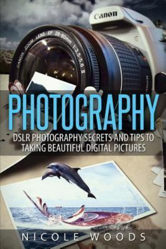 Photography: Dslr Photography Secrets and Tips to Taking Beautiful Digital Pi... 1