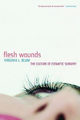 Flesh Wounds: The Culture of Cosmetic Surgery by Virginia L Blum: