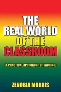 The Real World Classroom: (A Practical Approach Teachin by Morris, Zenobia