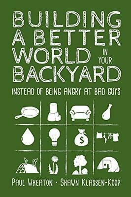 Building a Better World in Your Backyard: Instead of Being Angry at Bad Guys (Being At Your Best)