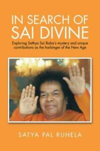 In Search of Sai Divine : Exploring Sathya Sai Baba?s Mystery and Unique  Contributions As the Harbinger of the New Age by Satya Pal Ruhela (2015,