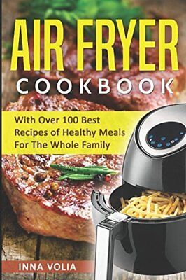 Air Fryer Cookbook With Over 100 Best Recipes of Healthy Meals For The Whole