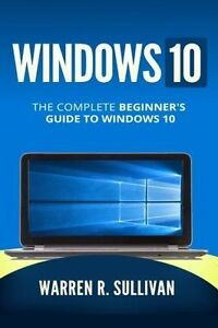Windows 10: The Complete Beginner's Guide to Windows 10 by Sullivan, Warren R.