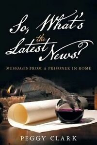 So, What's the Latest News?: Messages from a Prisoner in Rome by Clark, Peggy