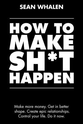 How To Make Sh T Happen  Make More Money  Get In Better Shape By Sean Whalen