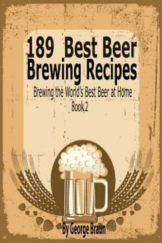 189 Best Beer Brewing Recipes : Brewing the Worlds Best Beer at Home Book 2...