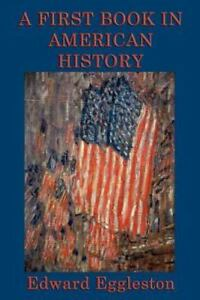 A First Book in American History by Edward Eggleston (2011, Paperback)