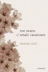 NEW The Death of Small Creatures by Trisha Cull