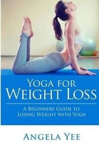 Yoga for Weight Loss: A Beginners Guide to Losing Weight with Yog by Yee, Angela