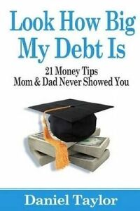 Look How Big My Debt Is 21 Money Tips Mom Dad Never Showed Y by Taylor Daniel J