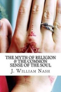 The Myth of Religion & the Common Sense of the Soul by Nash, J. William