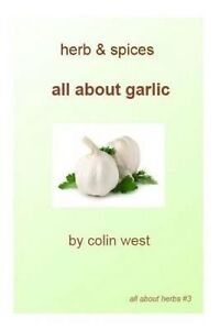 NEW Herbs and Spices - All About Garlic: All About Garlic by Mr Colin West