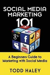 Social Media Marketing 101: A Beginners Guide to Marketing with S by Haley, Todd