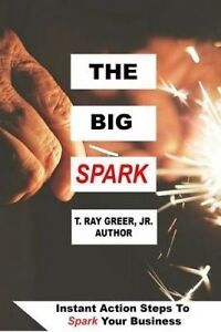 The Big Spark: Instant Action Steps to Spark Your Business by Greer Jr, T. Ray