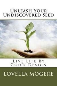 Unleash Your Undiscovered Seed: Live Life by God's Design by Mogere, Lovella P.