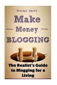Make Money Blogging Realist's Guide Blogging for Living by Mace MR Brendan J T
