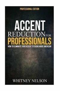 Accent Reduction for Professionals How Eliminate Your Accent  by Nelson Whitney