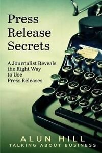Press Release Secrets: A Journalist Reveals the Right Way to Use  by Hill, Alun