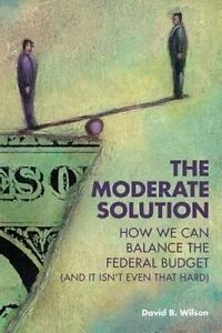 The Moderate Solution How We Can Balance Federal Budget (and by Wilson David B