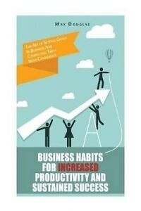 Business Habits for Increased Productivity Sustained Success by Douglas Max