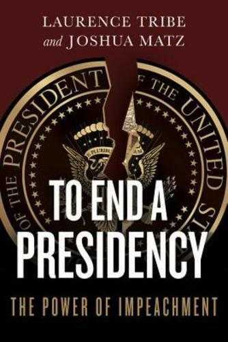 To End a Presidency: The Power of Impeachment by Laurence Tribe: New