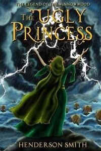 NEW The Ugly Princess: The Legend of the Winnowwood by Henderson Smith