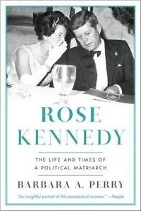 Rose Kennedy – The Life and Times of a Political Matriarch, Barbara A Perr