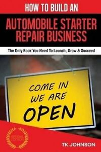 How Build an Automobile Starter Repair Business (Special Editi by Johnson T K