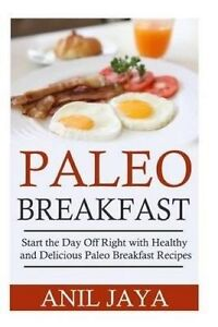 Paleo Breakfast: Start the Day Off Right with Healthy and Delicio by Jaya, Anil