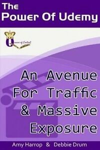 The Power of Udemy: An Avenue for Traffic & Massive Exposure by Harrop, Amy