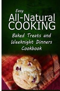 Easy All-Natural Cooking - Baked Treats Weeknight Dinners Coo by Easy All-Natura