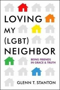 Loving My (Lgbt) Neighbor: Being Friends in Grace and Truth by Stanton, Glenn T.