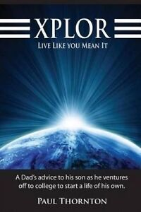 Xplor Live Like You Mean It: Dad's Advice His Son as He Vent by Thornton, Paul