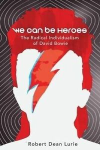 We Can Be Heroes The Radical Individualism of David Bowie 9781534984523