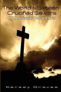 The World's Sixteen Crucified Saviors Or Christianity Before Chr by Graves Kerse