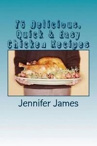 NEW 76 Delicious, Quick & Easy Chicken Recipes by Jennifer James