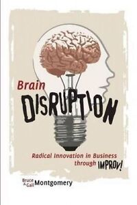 Brain Disruption Radical Innovation in Business Through Improv by Montgomery Bru