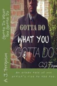 Gotta Do What You Gotta Do Trials & Tribulations an Artis by Ferguson J