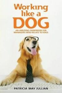 Working Like Dog An Amusing Handbook for Managers Who Relate t by Jullian Patric