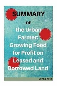 Summary of the Urban Farmer: Growing Food for Profit on Leased an by Smith, John