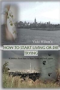 How to Start Living or Die Trying: A journey from here to New York and back agai