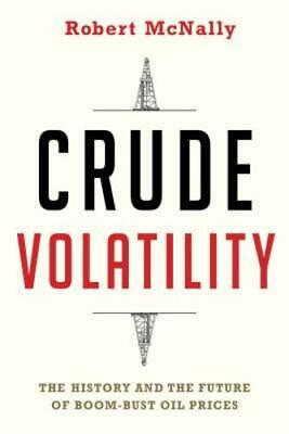Crude Volatility  The History And The Future Of Boom Bust Oil Prices By Mcnally