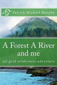 A Forest A River and me: Off-Grid Wilderness Adventure by Patrick Michael Murphy