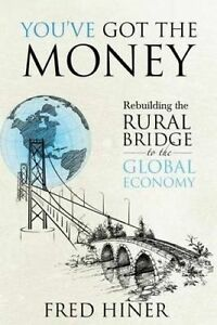 You-Got-the-Money-Rebuilding-the-Rural-Bridge-to-the-Global-Econ-by-Hiner-Fred