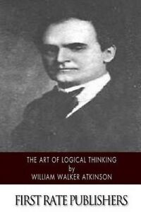 The Art of Logical Thinking by Atkinson, William Walker 9781508749196 -Paperback